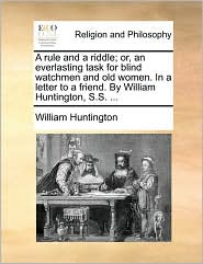 A rule and a riddle; or, an everlasting task for blind watchmen and old women. In a letter to a friend. By William Huntington, S.S. . - William Huntington