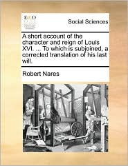 A short account of the character and reign of Louis XVI. ... To which is subjoined, a corrected translation of his last will. - Robert Nares