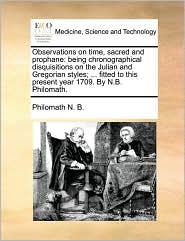 Observations on time, sacred and prophane: being chronographical disquisitions on the Julian and Gregorian styles; ... fitted to this present year 1709. By N.B. Philomath. - Philomath N. B.