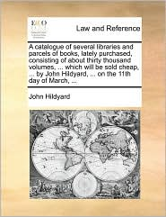 A catalogue of several libraries and parcels of books, lately purchased, consisting of about thirty thousand volumes, ... which will be sold cheap, ... by John Hildyard, ... on the 11th day of March, ... - John Hildyard