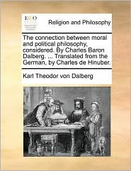 The connection between moral and political philosophy, considered. By Charles Baron Dalberg. . Translated from the German, by Charles de Hinuber. - Karl Theodor von Dalberg