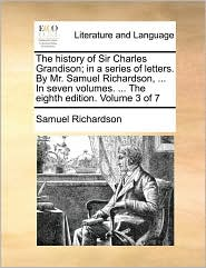 The history of Sir Charles Grandison; in a series of letters. By Mr. Samuel Richardson, . In seven volumes. . The eighth edition. Volume 3 of 7