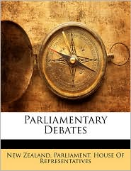Parliamentary Debates - Created by New Zealand. Parliament. House Of Repres