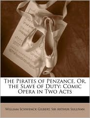 The Pirates of Penzance, Or, the Slave of Duty: Comic Opera in Two Acts - William Schwenck Gilbert, Arthur Sullivan