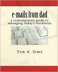E-Mails from Dad: A Contemporary Guide to Managing Today's Workforce - Tom A. Sims