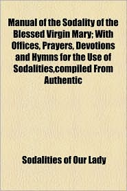 Manual Of The Sodality Of The Blessed Virgin Mary; With Offices, Prayers, Devotions And Hymns For The Use Of Sodalities, Compiled From Authentic - Sodalities Of Our Lady
