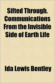 Sifted Through. Communications From The Invisible Side Of Earth Life - Ida Lewis Bentley