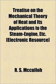 Treatise On The Mechanical Theory Of Heat And Its Applications To The Steam-Engine, Etc. [Electronic Resource] - R. S. Mcculloh