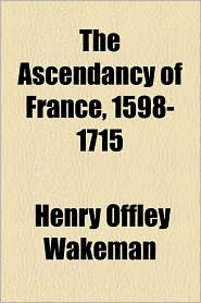The Ascendancy Of France, 1598-1715 - Henry Offley Wakeman