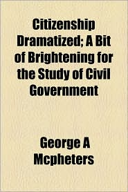 Citizenship Dramatized; A Bit Of Brightening For The Study Of Civil Government - George A Mcpheters