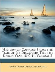 History of Canada: From the Time of Its Discovery Till the Union Year 1840-41, Volume 2 - Francois Xavier Garneau, Andrew Bell