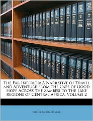 The Far Interior: A Narrative of Travel and Adventure from the Cape of Good Hope Across the Zambesi to the Lake Regions of Central Africa, Volume 2