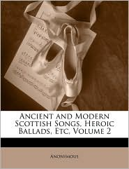 Ancient and Modern Scottish Songs, Heroic Ballads, Etc, Volume 2 - Anonymous