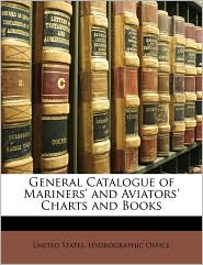 General Catalogue of Mariners' and Aviators' Charts and Books - Created by United States. United States. Hydrographic Office