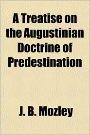 A Treatise on the Augustinian Doctrine of Predestination - J. B. Mozley