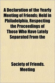 A Declaration of the Yearly Meeting of Friends; Held in Philadelphia, Respecting the Proceedings of Those Who Have Lately Separated from the - Society Of Friends Meeting