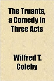 The Truants, a Comedy in Three Acts - Wilfred T. Coleby