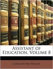 Assistant of Education, Volume 8 - Caroline Fry Wilson