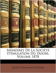 M moires De La Soci t D' mulation Du Doubs, Volume 1878 - Created by Soci t  D' mulation Du Doubs
