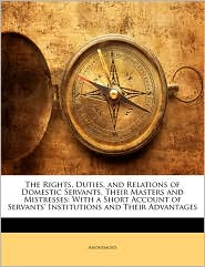 The Rights, Duties, and Relations of Domestic Servants, Their Masters and Mistresses: With a Short Account of Servants' Institutions and Their Advantages