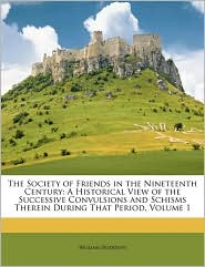 The Society of Friends in the Nineteenth Century: A Historical View of the Successive Convulsions and Schisms Therein During That Period, Volume 1 - William Hodgson