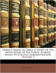 Horace Mann in Ohio: A Study of the Application of His Public School Ideals to College Administration, Volume 7 - Anonymous
