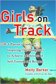 Girls on Track: A Parent's Guide to Inspiring Our Daughters to Achieve a Lifetime of Self-Esteem and Respect - Molly Barker