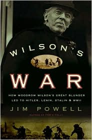 Wilson's War: How Woodrow Wilson's Great Blunder Led to Hitler, Lenin, Stalin, and World War II - Jim Powell
