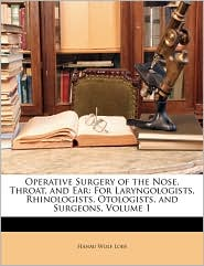 Operative Surgery of the Nose, Throat, and Ear: For Laryngologists, Rhinologists, Otologists, and Surgeons, Volume 1 - Hanau Wolf Loeb