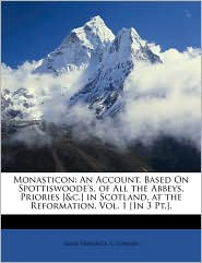 Monasticon: An Account, Based On Spottiswoode's, of All the Abbeys, Priories [&c.] in Scotland, at the Reformation. Vol. 1 [In 3 Pt.]. - James Frederick S. Gordon