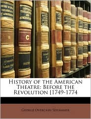 History of the American Theatre: Before the Revolution [1749-1774 - George Overcash Seilhamer