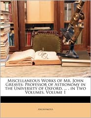 Miscellaneous Works of Mr. John Greaves: Professor of Astronomy in the University of Oxford, . . in Two Volumes, Volume 1 - Anonymous