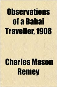 Observations of a Bahai Traveller, 1908 - Charles Mason Remey