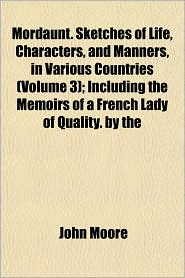 Mordaunt. Sketches of Life, Characters, and Manners, in Various Countries (Volume 3); Including the Memoirs of a French Lady of Quality. by the - John Moore