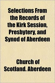 Selections From the Records of the Kirk Session, Presbytery, and Synod of Aberdeen - Church of Scotland. Aberdeen