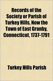 Records of the Society or Parish of Turkey Hills, Now the Town of East Granby, Connecticut, 1737-1791 - Turkey Hills Parish