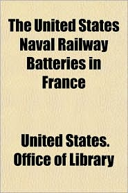 The United States Naval Railway Batteries in France - United States Office of Library