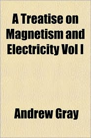 A Treatise on Magnetism and Electricity Vol I - Andrew Gray
