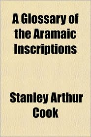 A Glossary of the Aramaic Inscriptions - Stanley Arthur Cook