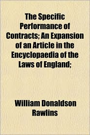 The Specific Performance of Contracts; An Expansion of an Article in the Encyclopaedia of the Laws of England; - William Donaldson Rawlins