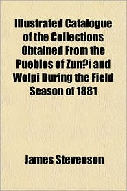 Illustrated Catalogue of the Collections Obtained from the Pueblos of Zun I and Wolpi During the Field Season of 1881 - James Stevenson