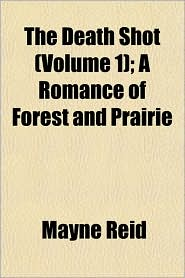 The Death Shot (Volume 1); A Romance of Forest and Prairie - Mayne Reid