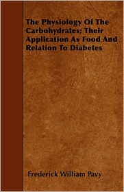 The Physiology of the Carbohydrates; Their Application as Food and Relation to Diabetes - Frederick William Pavy