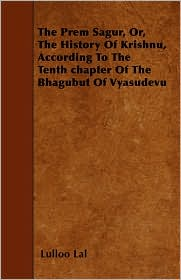 The Prem Sagur, Or, the History of Krishnu, According to the Tenth Chapter of the Bhagubut of Vyasudevu - Lulloo Lal