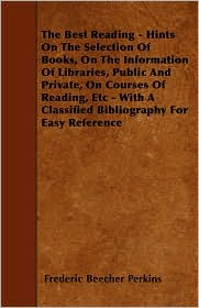 The Best Reading - Hints on the Selection of Books, on the Information of Libraries, Public and Private, on Courses of Reading, Etc - With a Classifie - Frederic Beecher Perkins