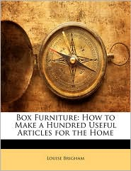 Box Furniture: How to Make a Hundred Useful Articles for the Home - Louise Brigham