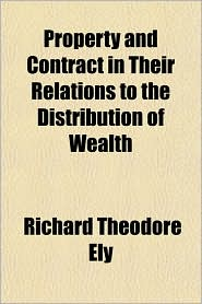 Property and Contract in Their Relations to the Distribution of Wealth - Richard Theodore Ely