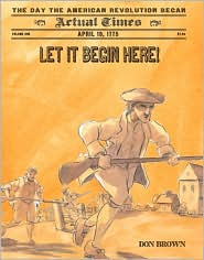 Let It Begin Here!: April 19, 1775: The Day the American Revolution Began - Don Brown