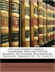 The Elocutionist's Annual.: Comprising New and Popular Readings, Recitations, Declamations, Dialogues, Tableaux, Etc, Etc, Issue 15 - J. W. Shoemaker, Created by National School of Elocution and Oratory