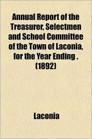 Annual Report of the Treasurer, Selectmen and School Committee of the Town of Laconia, for the Year Ending. (1892)